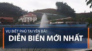 Vụ biệt phủ tại Yên Bái: Diễn biến mới nhất | VTC1