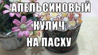 КУЛИЧ АПЕЛЬСИНОВЫЙ НА ПАСХУ - ПАСХАЛЬНЫЙ СТОЛ 2018!