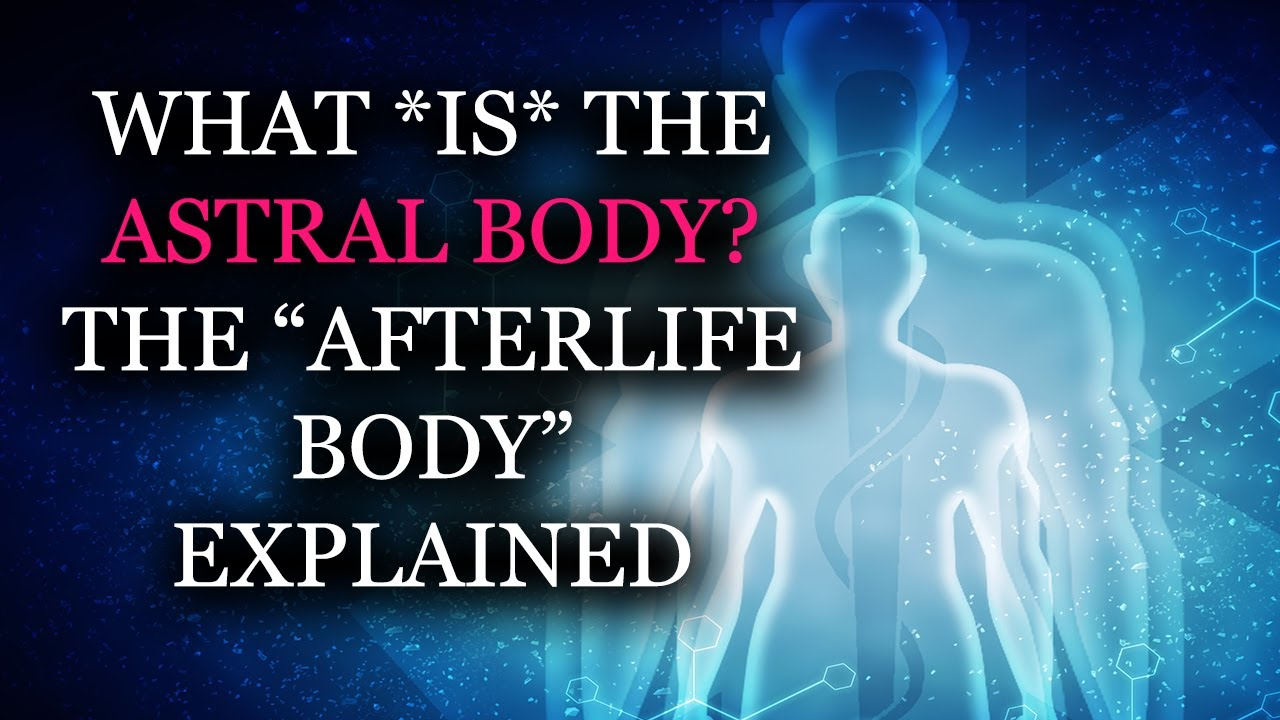 "What IS the Astral Body? The ""Afterlife Body"" Explained"