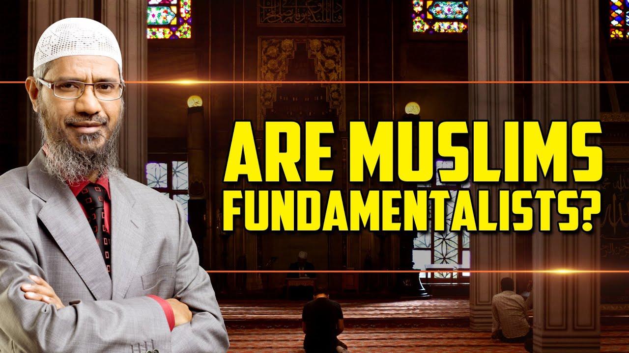 Are Muslims Fundamentalists? - Dr Zakir Naik