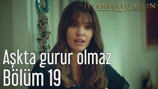 İstanbullu Gelin 19. Bölüm - Aşkta Gurur Olmaz