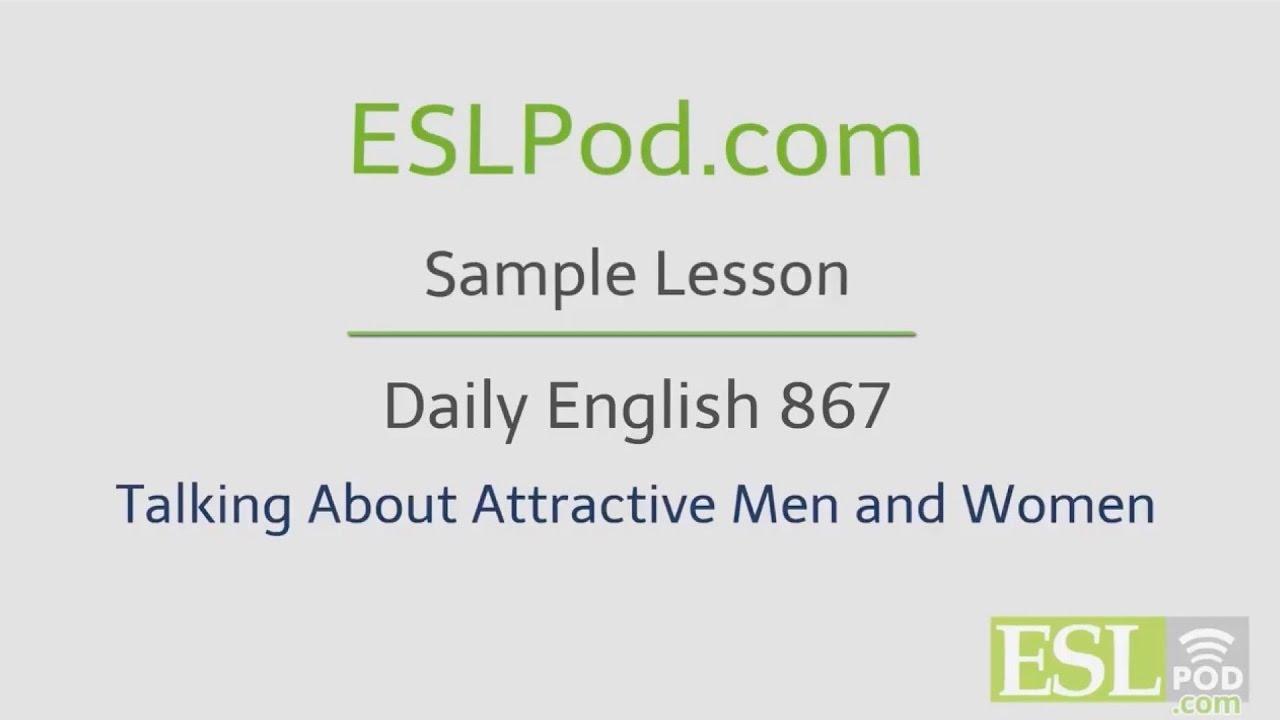 ESLPod.com's Free English Lessons: Daily English 867 - Talking About Attractive People
