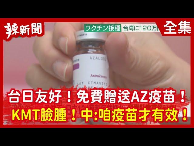 【辣新聞152】台日友好!免費贈送AZ疫苗!   KMT臉腫!中:咱疫苗才有效!2021.06.04