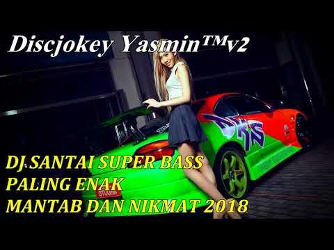DJ SANTAI SUPER BASS PALING ENAK MANTAB DAN NIKMAT 2018