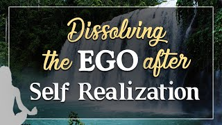 Dissolving the Ego after Self Realization