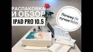 Распаковка и обзор iPad Pro 10.5 и почему iPad лучше MacBook