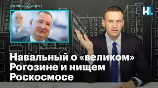 Навальный о «великом» Рогозине и нищем Роскосмосе