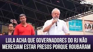 Lula acha que governadores do RJ no mereciam estar presos s porque roubaram