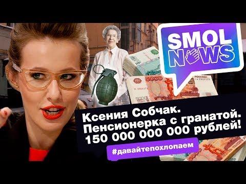 #SMOLNEWS #15: Ксения Собчак. Пенсионерка с гранатой. 150 000 000 000 рублей!