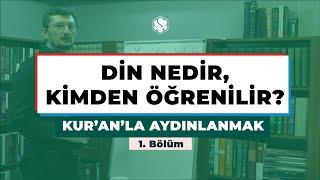 Kur'an'la Aydınlanmak | DİN NEDİR, KİMDEN ÖĞRENİLİR?