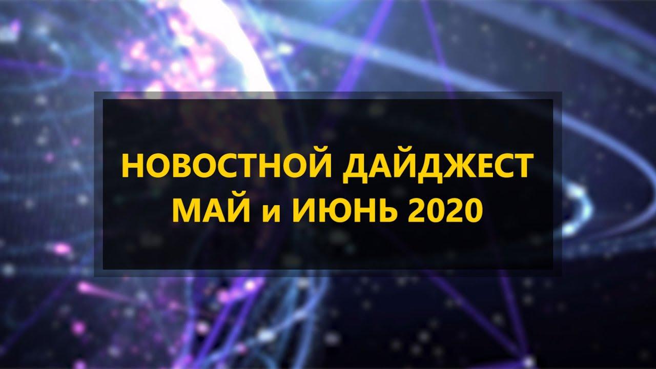 Новостной Дайджест  Май и июнь 2020