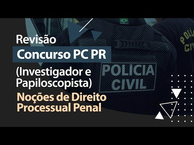Concurso PC PR - Revisão - Noções de Direito Processual Penal