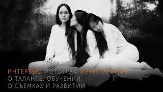 Фотограф Иван Таранов (Ян Югай). О таланте, обучении, съемках и развитии.