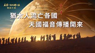 基督教會紀錄片電影《主宰一切的那一位》精彩片段:猶太人流亡各國,天國福音傳播開來