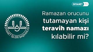 Ramazan orucunu tutamayan kişi teravih namazı kılabilir mi?