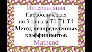 10 Параболическая (квадратическая) интерполяция по 3т Метод неопределенных коэффициентов Mathcad