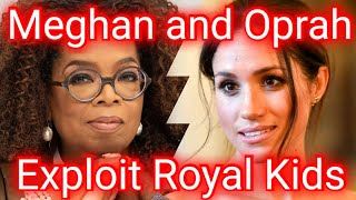 Meghan and Oprah Exploit Royal Kids As They Lose Princedoms