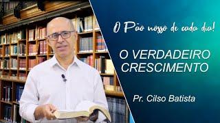 O verdadeiro crescimento - Pr. Cilso Batista - 26-07-2021