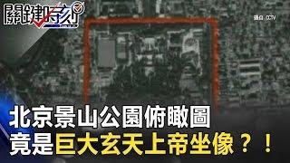 「風水密碼」 北京景山公園俯瞰圖 竟是一尊巨大玄天上帝坐像?! 關鍵時刻 20170327-4 劉燦榮 馬西屏