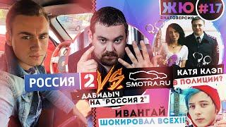 ЖЮ#17 / Давидыч vs. 'Россия 2', Катя Клэп в полиции, Ивангай шокировал всех