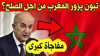 عاجل رئيس الجزائر يزور المغرب للصلح؟ وكالة الانباء تكشف الحقيقة