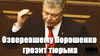 Озверевшему Порошенко грозит тюрьма