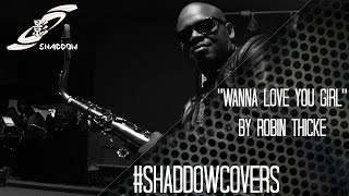 Robin Thicke:  Wanna Love You Girl - #SHADDOWCOVERS (Saxophone Cover)