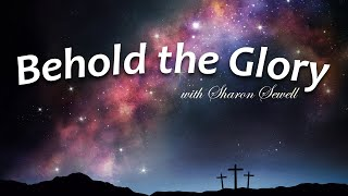 Behold the Glory with Sharon Sewell