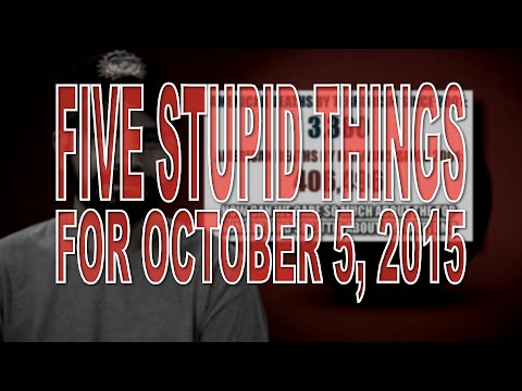 five-stupid-things-for-october-5,-2015