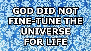 God Did Not Fine Tune the Universe for Life