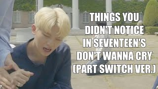 THINGS YOU DIDN'T NOTICE IN SEVENTEEN'S DON'T WANNA CRY (PART SWITCH VER.)