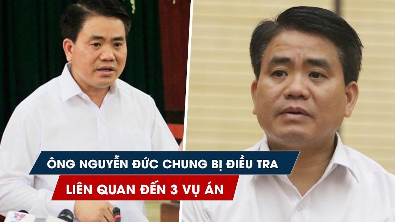 Ông Nguyễn Đức Chung bị điều tra liên quan đến 3 vụ án hình sự