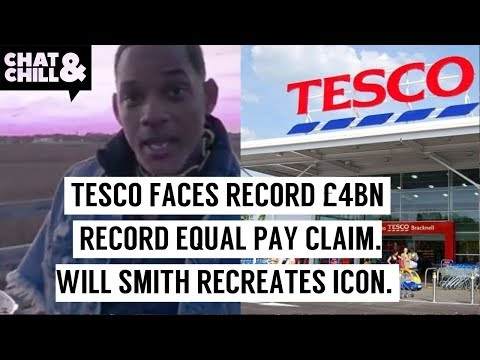 TESCO FACES RECORD £4 BILLION RECORDS EQUAL PAY CLAIM, WILL SMITH | Chat & Chill NEWS