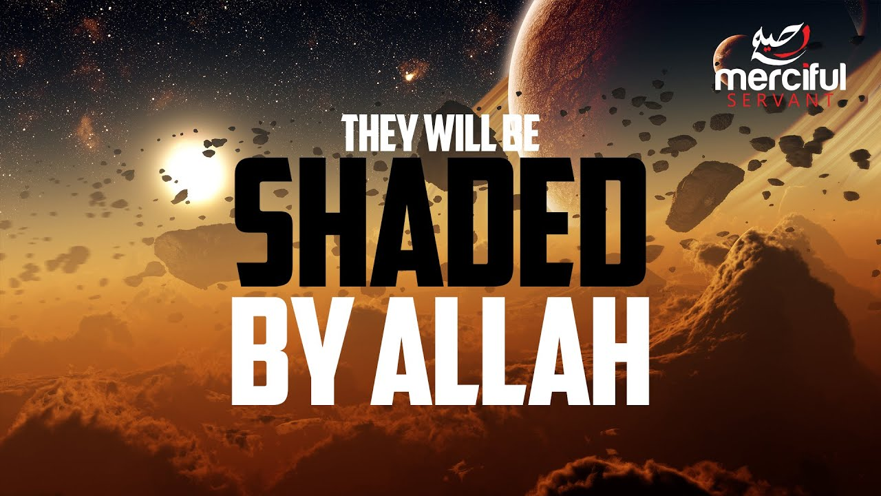 THESE PEOPLE WILL BE SHADED BY ALLAH ??