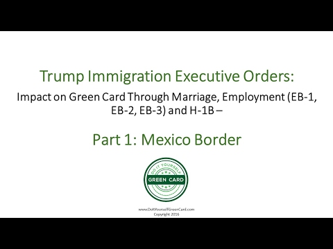 Trump Immigration Executive Orders Pt 1: Mexico Border: Employment, Marriage Green Card, H1B Effect
