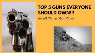 Top 5 guns everyone should own!