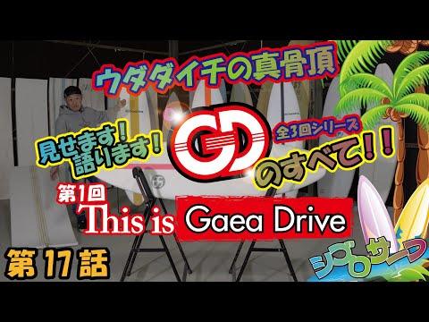 - 第17話 - ウダダイチの真骨頂!全3回シリーズ 見せます!語ります! GAEA DRIVEのすべて!!第1回 This is GAEA DRIVE
