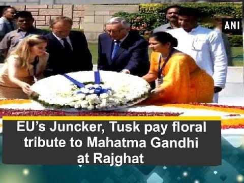 EU's Juncker, Tusk pay floral tribute to Mahatma Gandhi at Rajghat - Delhi News