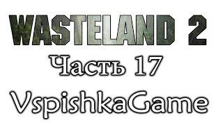 Wasteland 2 - Часть 17 - Чью сторону будим принимать? Полное прохождение с Вспышкой