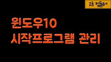 #11.윈도10 시작프로그램 최적화하는 방법 / 윈도우10 시작프로그램에서 제거(삭제하기) / [고흐컴퓨터]