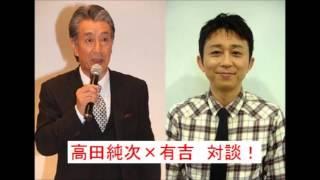 てきとうおじさん高田純次と 人気絶頂になりかけの頃の有吉弘行と対談!...