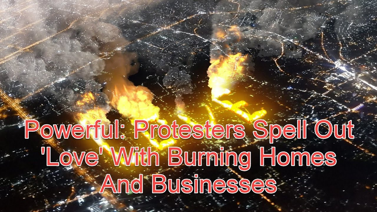 Powerful: Protesters Spell Out 'Love' With Burning Homes And Businesses