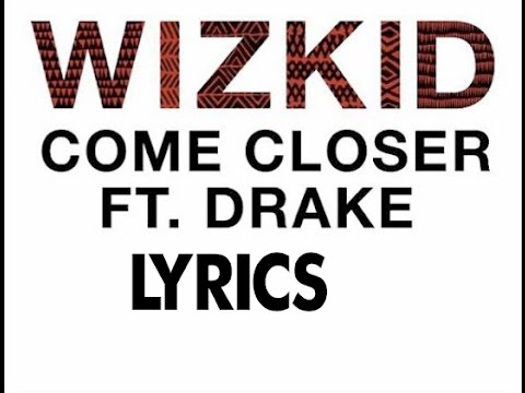 Wizkid Ft. Drake LYRICS - Come Closer ( NEW OFFICIAL VIDEO 2017)