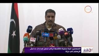 المتحدث باسم الجيش الليبي: ضبط سفينة تركية تحمل إمدادت لـ