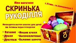 """Магазин """"Скринька рукоділля"""", г.Сумы, ул. Харьковская, 3. Творческие мастер-классы для детей."""