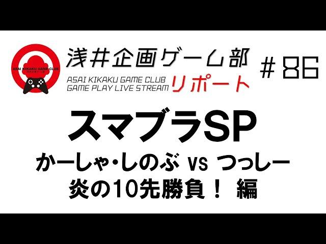 浅井企画ゲーム部リポート #86 スマブラSP かーしゃ・しのぶ vs つっしー 炎の10先勝負! 編