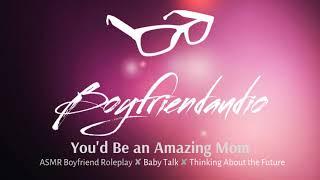 You'd Be an Amazing Mom [Boyfriend Roleplay] ASMR