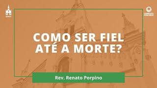 Como Ser Fiel Até A Morte? - Rev. Renato Porpino - Conexão com Deus - 17/08/2020