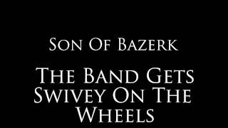 "Son Of Bazerk - ""The Band Gets Swivey On The Wheels"""