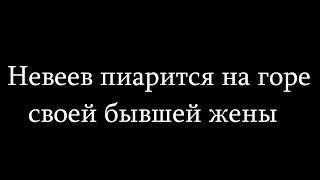 #Невеев пиарится на горе своей бывшей жены